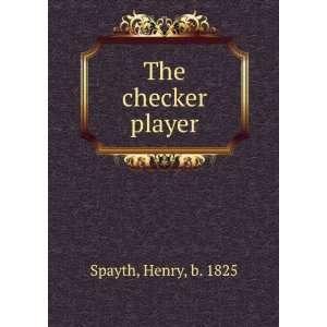 The checker player, Henry Spayth Books
