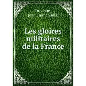: Les gloires militaires de la France: Jean Emmanuel B Drochon: Books