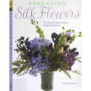 Arranging Silk Flowers: 35 Step by step Projects Using